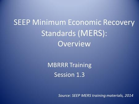 SEEP Minimum Economic Recovery Standards ( MERS ): Overview MBRRR Training Session 1.3 Source: SEEP MERS training materials, 2014.