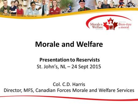 Morale and Welfare Presentation to Reservists St. John's, NL – 24 Sept 2015 Col. C.D. Harris Director, MFS, Canadian Forces Morale and Welfare Services.