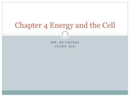 MR. RUTKOSKI INTRO BIO Chapter 4 Energy and the Cell.