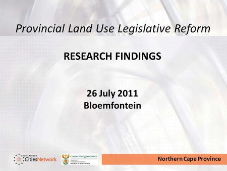 Northern Cape Province Provincial Land Use Legislative Reform RESEARCH FINDINGS 26 July 2011 Bloemfontein.