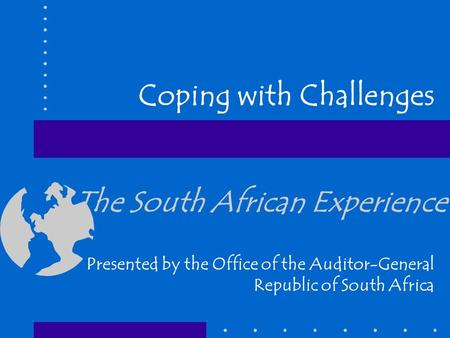 The South African Experience Presented by the Office of the Auditor-General Republic of South Africa Coping with Challenges.
