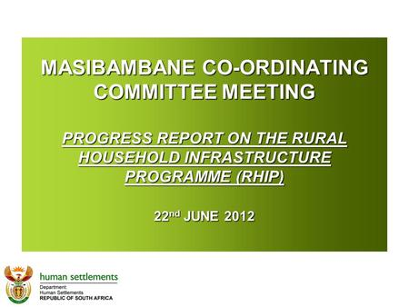 MASIBAMBANE CO-ORDINATING COMMITTEE MEETING PROGRESS REPORT ON THE RURAL HOUSEHOLD INFRASTRUCTURE PROGRAMME (RHIP) 22 nd JUNE 2012 MASIBAMBANE CO-ORDINATING.