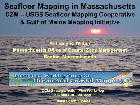 Seafloor Mapping in Massachusetts CZM – USGS Seafloor Mapping Cooperative & Gulf of Maine Mapping Initiative Anthony R. Wilbur Massachusetts Office of.