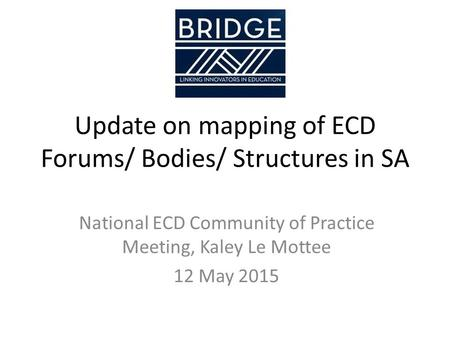Update on mapping of ECD Forums/ Bodies/ Structures in SA National ECD Community of Practice Meeting, Kaley Le Mottee 12 May 2015.