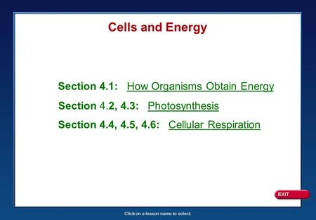 Click on a lesson name to select. Cells and Energy Section 4.1: How Organisms Obtain Energy Section 4.2, 4.3: Photosynthesis Section 4.4, 4.5, 4.6: Cellular.