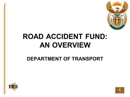 1 ROAD ACCIDENT FUND: AN OVERVIEW DEPARTMENT OF TRANSPORT.