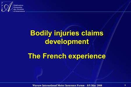 Warsaw International Motor Insurance Forum – 8/9 May 2008 1 Bodily injuries claims development The French experience.