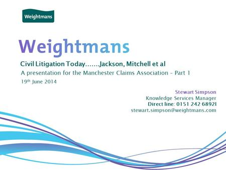 © Weightmans LLP Civil Litigation Today…….Jackson, Mitchell et al A presentation for the Manchester Claims Association – Part 1 Stewart Simpson Knowledge.