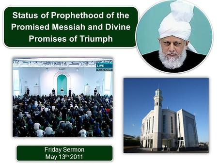 Friday Sermon May 13 th 2011 Friday Sermon May 13 th 2011 Status of Prophethood of the Promised Messiah and Divine Promises of Triumph.
