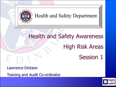 Health and Safety Awareness High Risk Areas Session 1 Lawrence Dickson Training and Audit Co-ordinator Health and Safety Department.
