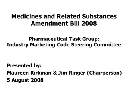 Medicines and Related Substances Amendment Bill 2008 Pharmaceutical Task Group: Industry Marketing Code Steering Committee Presented by: Maureen Kirkman.