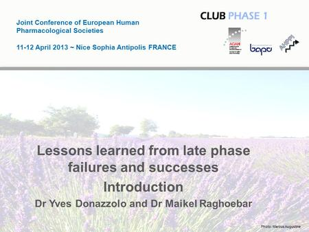 Joint Conference of European Human Pharmacological Societies 11-12 April 2013 ~ Nice Sophia Antipolis FRANCE Lessons learned from late phase failures and.