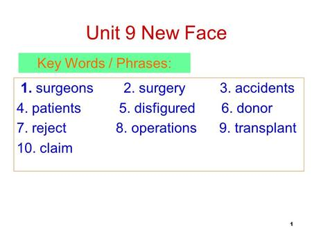 1 Unit 9 New Face 1. surgeons 2. surgery 3. accidents 4. patients 5. disfigured 6. donor 7. reject 8. operations 9. transplant 10. claim Key Words / Phrases: