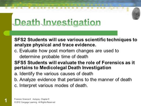 SFS2 Students will use various scientific techniques to analyze physical and trace evidence. c. Evaluate how post mortem changes are used to determine.