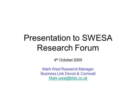 Presentation to SWESA Research Forum 4 th October 2005 Mark West Research Manager Business Link Devon & Cornwall