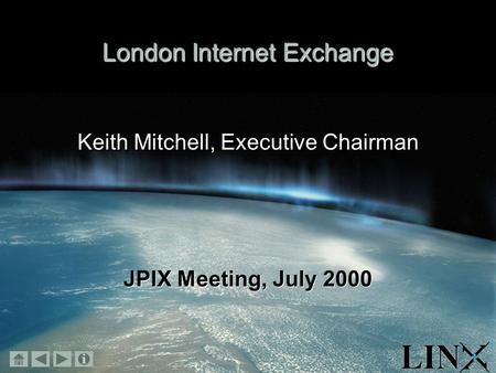 November 1999 London Internet Exchange Keith Mitchell, Executive Chairman JPIX Meeting, July 2000.