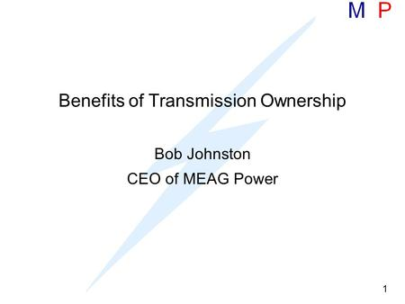 1 Benefits of Transmission Ownership Bob Johnston CEO of MEAG Power.