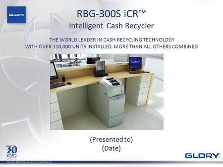 RBG-300S iCR™ Intelligent Cash Recycler THE WORLD LEADER IN CASH RECYCLING TECHNOLOGY WITH OVER 110,000 UNITS INSTALLED, MORE THAN ALL OTHERS COMBINED.