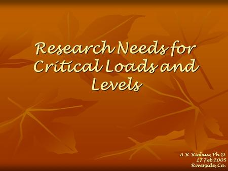 Research Needs for Critical Loads and Levels A.R. Riebau, Ph.D. 17 Feb 2005 Riverside, Ca.