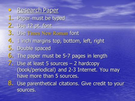 Research Paper Research Paper 1. Paper must be typed 2. Use 12 pt. font 3. Use Times New Roman font 4. 1 inch margins top, bottom, left, right 5. Double.