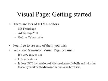 Visual Page: Getting started There are lots of HTML editors –MS FrontPage –Adobe PageMill –GoLive Cyberstudio Feel free to use any of them you wish We.