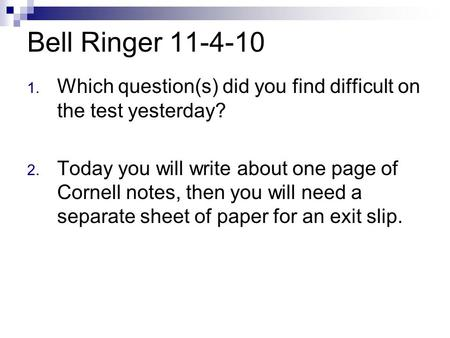 Bell Ringer 11-4-10 Which question(s) did you find difficult on the test yesterday? Today you will write about one page of Cornell notes, then you will.
