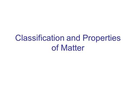 Classification and Properties of Matter. Matter Classification Tree Matter Pure SubstanceMixture ElementCompound Homogeneous Heterogeneous -Gold-Water.