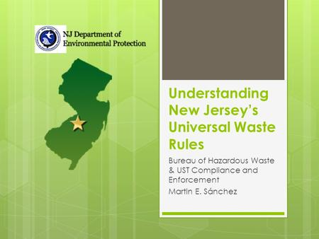 Understanding New Jersey's Universal Waste Rules Bureau of Hazardous Waste & UST Compliance and Enforcement Martin E. Sánchez.