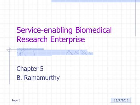 12/7/2015Page 1 Service-enabling Biomedical Research Enterprise Chapter 5 B. Ramamurthy.
