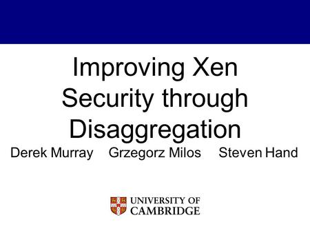Improving Xen Security through Disaggregation Derek MurrayGrzegorz MilosSteven Hand.