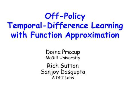 Off-Policy Temporal-Difference Learning with Function Approximation Doina Precup McGill University Rich Sutton Sanjoy Dasgupta AT&T Labs.