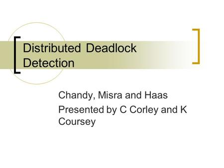 Distributed Deadlock Detection Chandy, Misra and Haas Presented by C Corley and K Coursey.