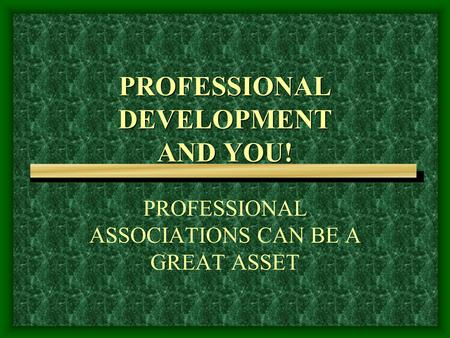 PROFESSIONAL DEVELOPMENT AND YOU! PROFESSIONAL ASSOCIATIONS CAN BE A GREAT ASSET.