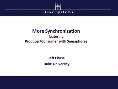 D u k e S y s t e m s More Synchronization featuring Producer/Consumer with Semaphores Jeff Chase Duke University.