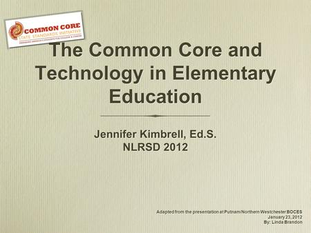 The Common Core and Technology in Elementary Education Adapted from the presentation at Putnam/Northern Westchester BOCES January 23, 2012 By: Linda Brandon.