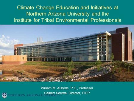 Climate Change Education and Initiatives at Northern Arizona University and the Institute for Tribal Environmental Professionals William M. Auberle, P.E.,