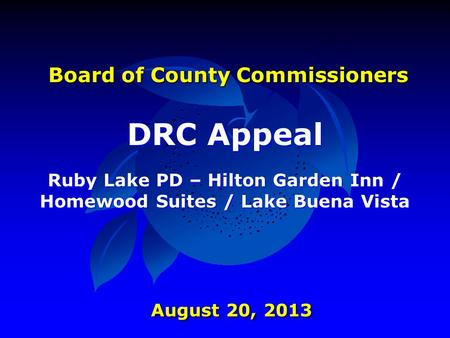 Board of County Commissioners DRC Appeal Ruby Lake PD – Hilton Garden Inn / Homewood Suites / Lake Buena Vista August 20, 2013.