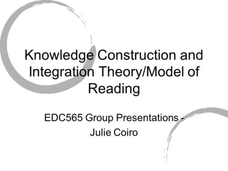 Knowledge Construction and Integration Theory/Model of Reading EDC565 Group Presentations - Julie Coiro.