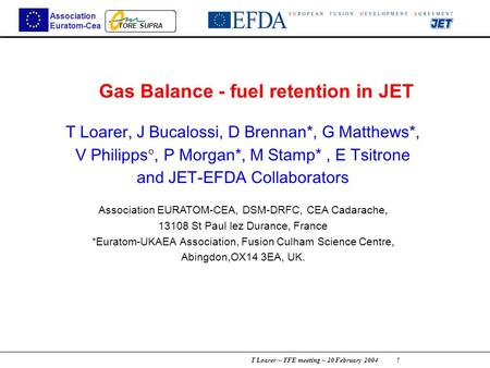 T Loarer – TFE meeting – 20 February 2004 1 TORE SUPRA Association Euratom-Cea Gas Balance - fuel retention in JET T Loarer, J Bucalossi, D Brennan*, G.