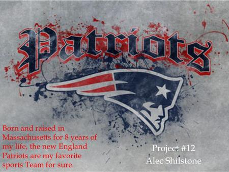 Project #12 Alec Shilstone Born and raised in Massachusetts for 8 years of my life, the new England Patriots are my favorite sports Team for sure.