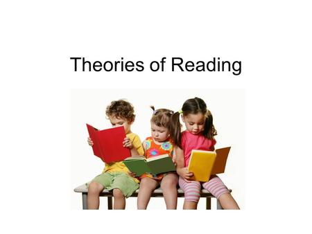 Theories of Reading. Every Child Reading Every healthy child should be reading by age 9. Base educational decisions on evidence. Promote adoption of texts.