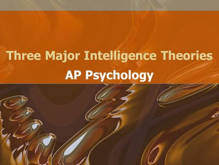 Three Major Intelligence Theories AP Psychology. What Are the Components of Intelligence? Some psychologists believe that the essence of intelligence.