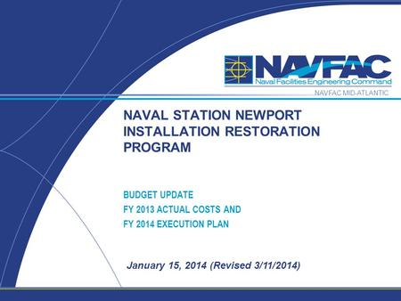 NAVFAC MID-ATLANTIC January 15, 2014 (Revised 3/11/2014) NAVAL STATION NEWPORT INSTALLATION RESTORATION PROGRAM BUDGET UPDATE FY 2013 ACTUAL COSTS AND.