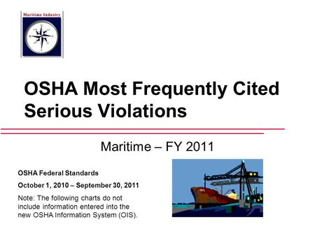 OSHA Most Frequently Cited Serious Violations Maritime – FY 2011 OSHA Federal Standards October 1, 2010 – September 30, 2011 Note: The following charts.