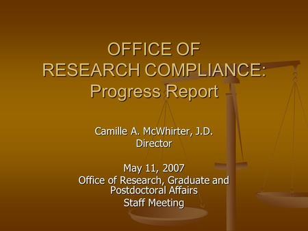 OFFICE OF RESEARCH COMPLIANCE: Progress Report Camille A. McWhirter, J.D. Director May 11, 2007 Office of Research, Graduate and Postdoctoral Affairs Staff.