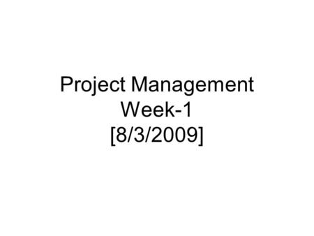 Project Management Week-1 [8/3/2009]