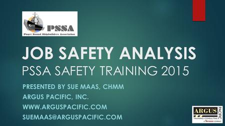JOB SAFETY ANALYSIS PSSA SAFETY TRAINING 2015 PRESENTED BY SUE MAAS, CHMM ARGUS PACIFIC, INC.