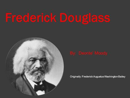 Frederick Douglass By: Deonte' Moody Originally: Frederick Augustus Washington Bailey.