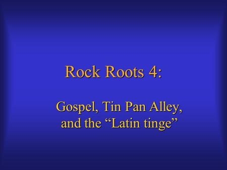 "Rock Roots 4: Gospel, Tin Pan Alley, and the ""Latin tinge"""