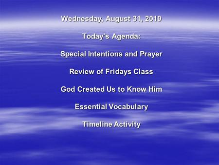 Wednesday, August 31, 2010 Today's Agenda: Special Intentions and Prayer Review of Fridays Class God Created Us to Know Him Essential Vocabulary Timeline.